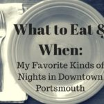 What to Eat and When: My Favorite Kinds of Nights in Downtown Portsmouth