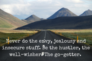 Never do the envy, jealousy and insecure stuff. Be the hustler, the well-wisher. The go-getter.