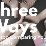 Three Ways to Stop Comparing Yourself to Others