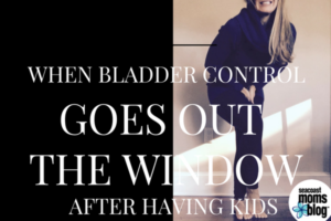 When Bladder Control Goes Out the Window After Having Kids