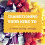 Transitioning Your Kids to a Clean Eating Lifestyle