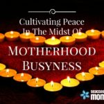 Cultivating Peace In the Midst Of Motherhood