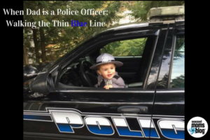 When Dad is a Police Officer- Walking the Thin Blue Line