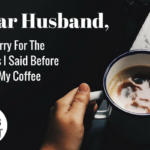 Dear Husband, I'm Sorry For The Things I Said Before I Had My Coffee