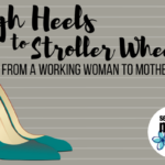 High Heels to Stroller Wheels: From A Working Woman to Motherhood