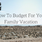 How To Budget For Your Family Vacation