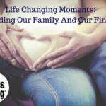 Life Changing Moments: Expanding Our Family And Our Finances