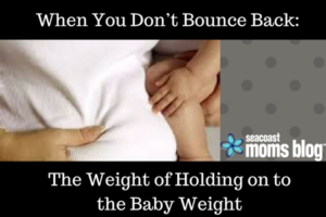 When You Don't Bounce Back- The Weight of Holding on to the Baby Weight_final