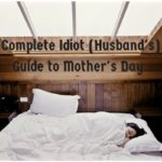 The Complete Idiot's (Hubby's) Guide to Mother's Day